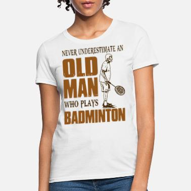 never underestimate an old man who plays badminton - Women's T-Shirt