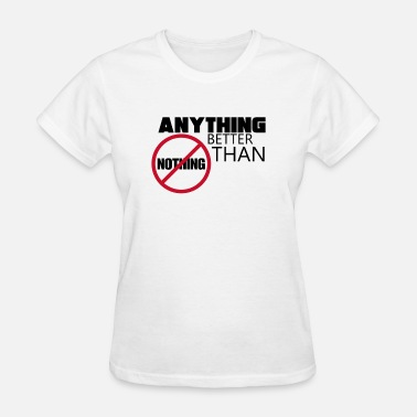 All Or Nothing anything better then nothing - Women's T-Shirt