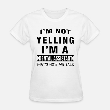 Yell I am not yelling I am a dental assistant thats how - Women's T-Shirt