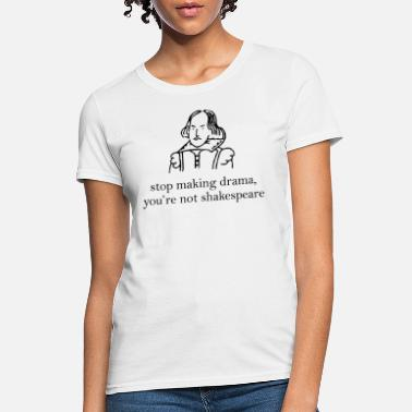 Shakespeare Stop Making Drama You're Not Shakespeare - Women's T-Shirt
