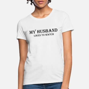 Watch My Husband Likes To Watch - Women's T-Shirt