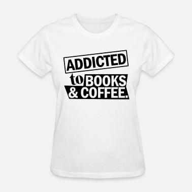 Addicted To Books Coffee BOOKS ADDICTED TO BOOKS COFFEE - Women's T-Shirt
