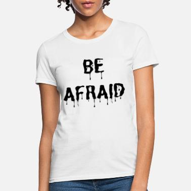 BE AFRAID - Women's T-Shirt