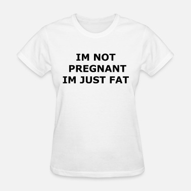 Im Not Fat Im Pregnant Im Just Fat - Women's T-Shirt