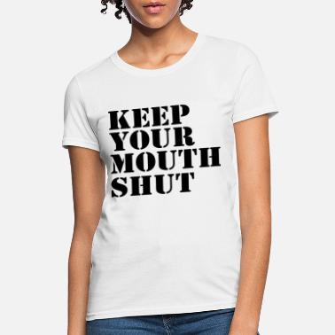 Mouth Shut Keep Your Mouth Shut - Women's T-Shirt