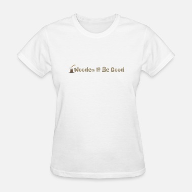 Woodshop Wooden It Be Good - Women's T-Shirt