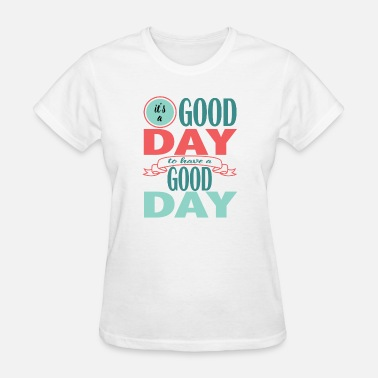 Good Day It's a Good Day to Have a Good Day - Women's T-Shirt