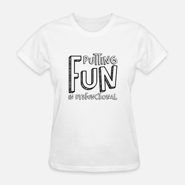Putting Quotes Putting Fun In Dysfunctional Quote, Gift - Women's T-Shirt