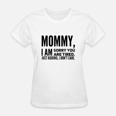 mommy i am sorry you are tired just kidding i don - Women's T-Shirt