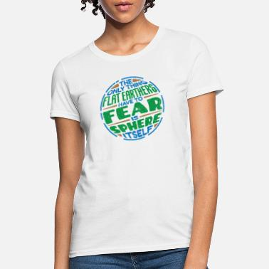 Sphere Flat Earthers Have To Fear Is Sphere Itself - Women's T-Shirt