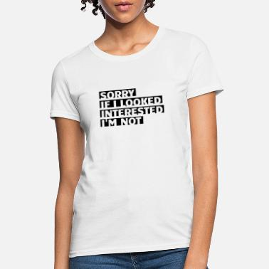 SORRY IF I looked interested I'm not - Women's T-Shirt