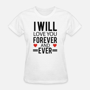 Forever Love You Will Love You Forever and Ever - Women's T-Shirt