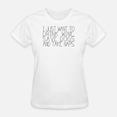 I Just Want To Drink Wine Save Animals And Take Naps I Just Want To Drink Wine Save Dogs And Take Naps - Women's T-Shirt
