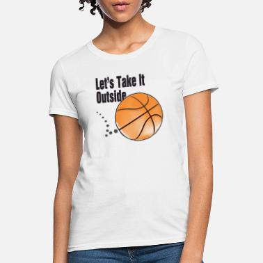 Womens Basketball Let's Take It Outside basketball men, women, kids - Women's T-Shirt