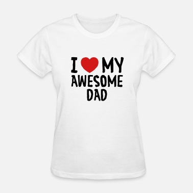 I Heart My Dad I Love (Heart) My Awesome Dad - Women's T-Shirt