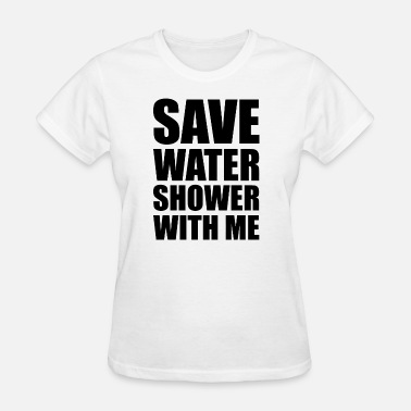 Save-water-shower-with-me Save water - Save water, shower with me. - Women's T-Shirt