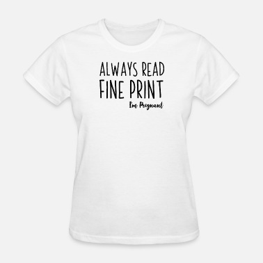 Im Pregnant Always Read The Fine Print Im Pregnant - Women's T-Shirt