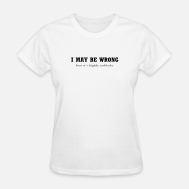 I May Be Wrong But Its Highly Unlikely I May Be Wrong But Its Highly Unlikely - Women's T-Shirt