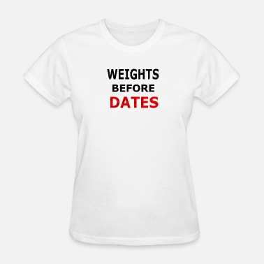 Before Weight Lifting WEIGHTS BEFORE DATES - Women's T-Shirt