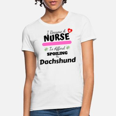 I Became A Nurse To Afford Spoiling My Dachshund - Women's T-Shirt