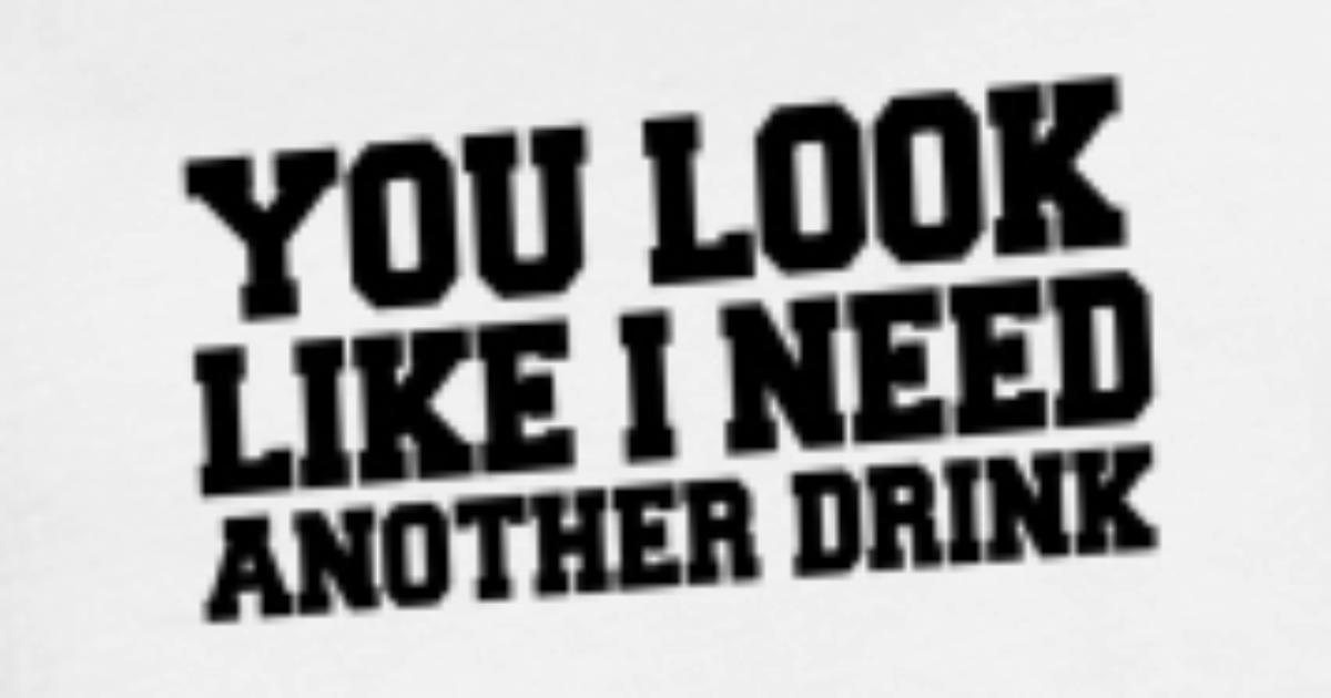 You look like I need another Drink - Funny Quotes Women\'s T-Shirt |  Spreadshirt