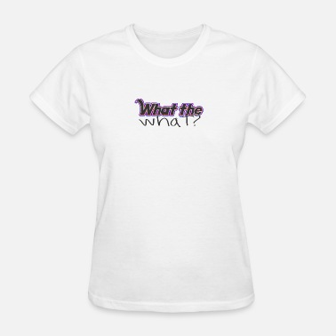 This What An What the WHAT? - Women's T-Shirt