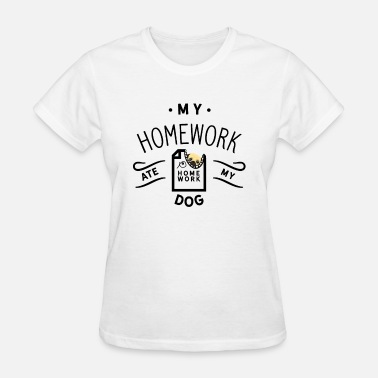 The Dog Ate My My homework ate my dog, My dog ate my homework - Women's T-Shirt