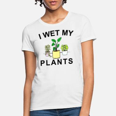 Wet I Wet My Plant Gardening Lovers - Women's T-Shirt