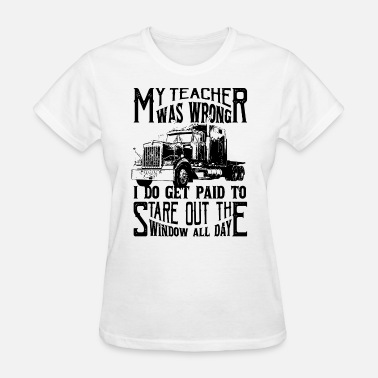 Wrong my teacher was wrong I do get paid to stare out th - Women's T-Shirt