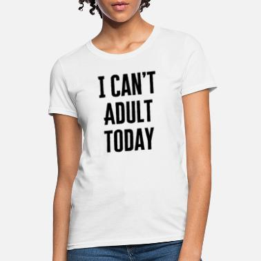Can't Adult today T-Shirt Design - Women's T-Shirt