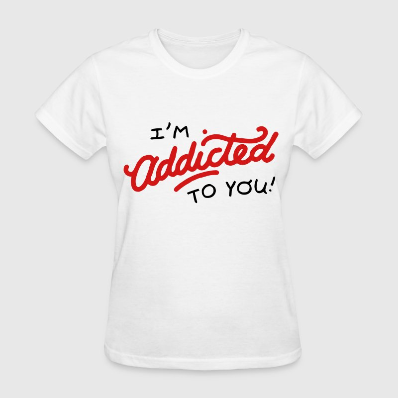 I'm Addicted to you! - Women's T-Shirt