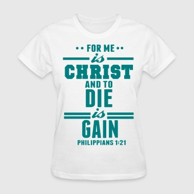 FOR ME IS CHRIST AND TO DIE IS GAIN - Women's T-Shirt