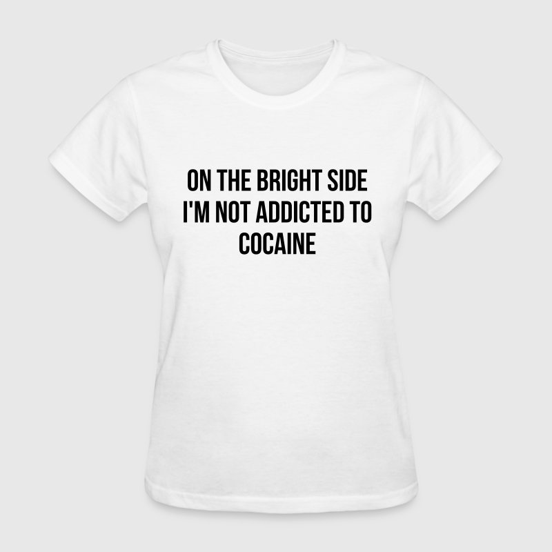 On the bright side i'm not addicted to cocaine - Women's T-Shirt