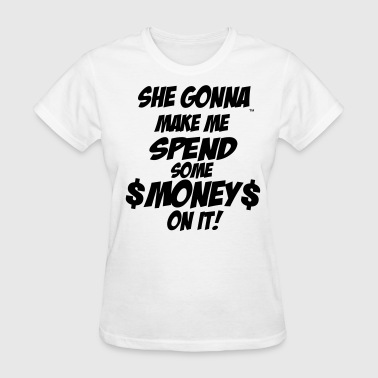 SHE GONNA MAKE ME SPEND SOME MONEY ON IT! - Women's T-Shirt