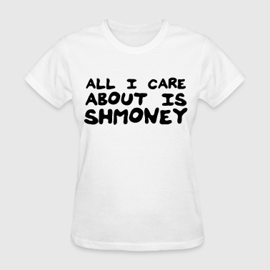 All I care about is shmoney - Women's T-Shirt