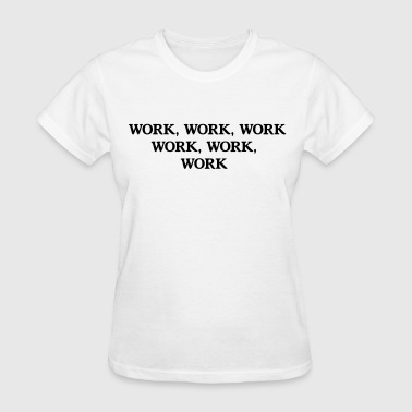 Work Work - Women's T-Shirt