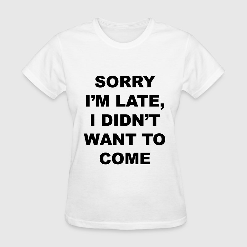 sorry I'm late I didn't want to come - Women's T-Shirt