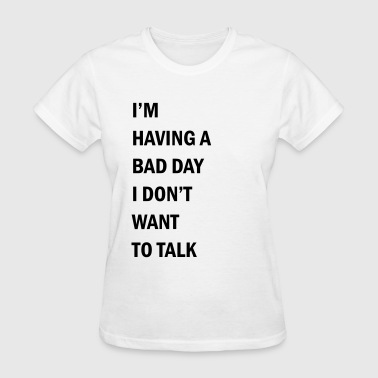 I'm having a bad day I don't want to talk - Women's T-Shirt