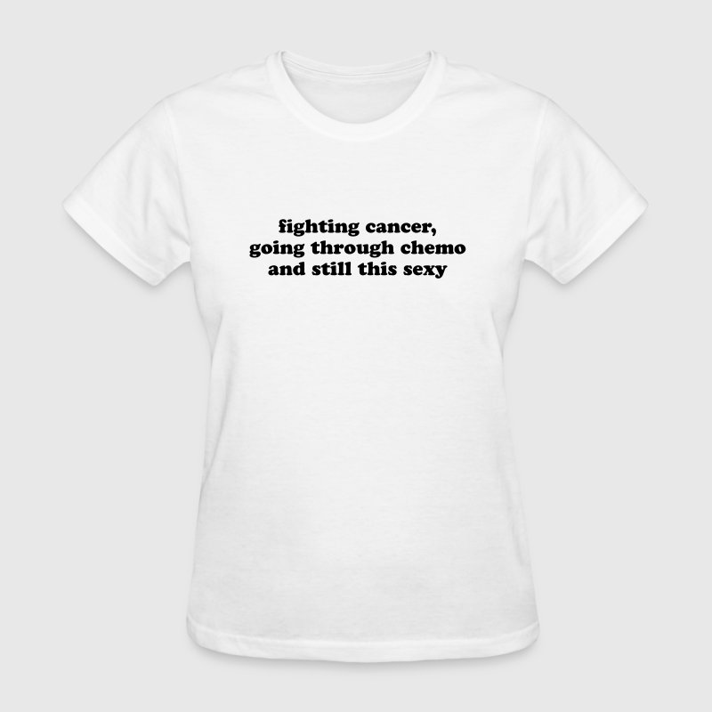 Fighting Cancer Going Through Chemo Still Sexy - Women's T-Shirt