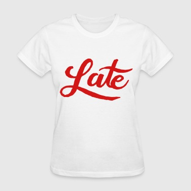 Late - Women's T-Shirt
