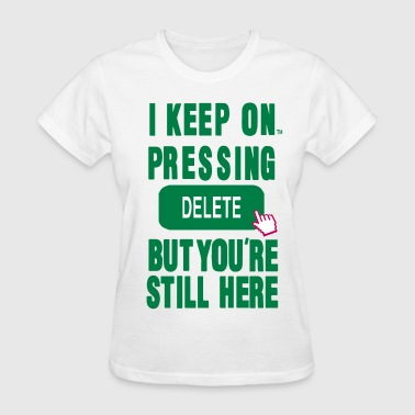 I KEEP ON PRESSING DELETE BUT YOU'RE STILL HERE - Women's T-Shirt