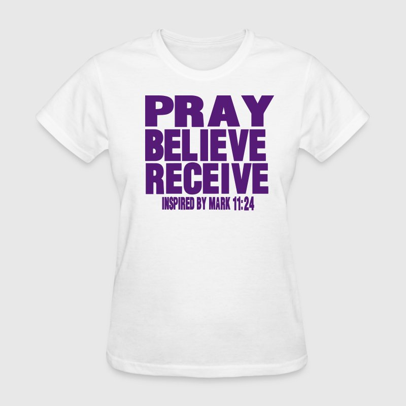 PRAY BELIEVE RECEIVE Inspired by Mark 11:24 - Women's T-Shirt