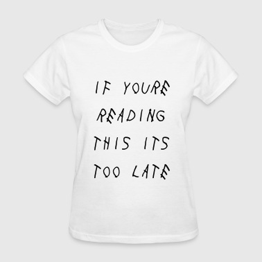 If you're reading this its too late - Women's T-Shirt
