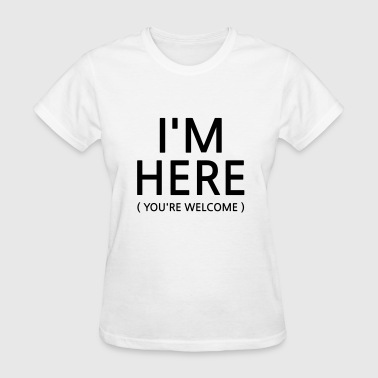 I'm Here, You're Welcome - Women's T-Shirt