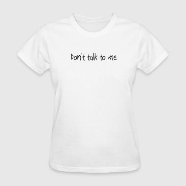 Don't talk to me - Women's T-Shirt
