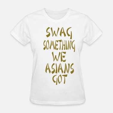 Asian Swag SWAG SOMETHING WE ASIANS GOT - Women's T-Shirt