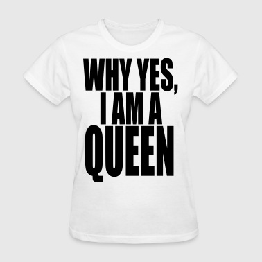 WHY YES, I AM A QUEEN - Women's T-Shirt