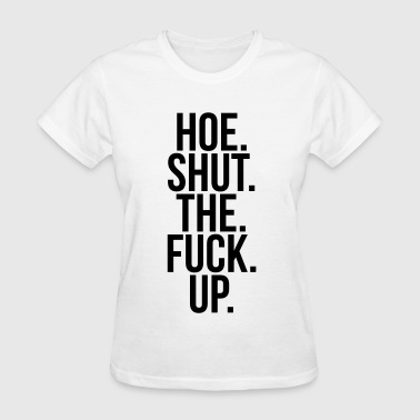 Hoe shut the fuck up - Women's T-Shirt