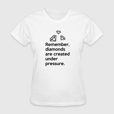 Remember diamonds are created under pressure QUOTE - Women's T-Shirt