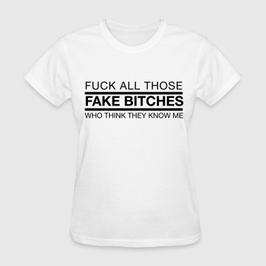 Fuck all those fake bitches who think they know me - Women's T-Shirt